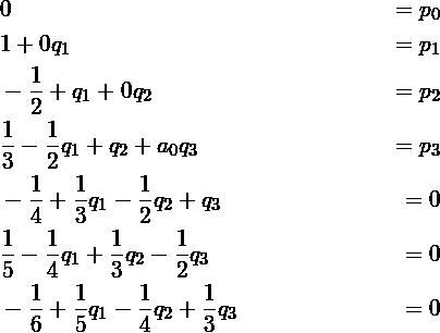 \begin{align*} &0 &= p_0\\ &1 + 0q_1 &= p_1\\ &-\frac{1}{2} + q_1 + 0q_2 &= p_2\\ &\frac{1}{3} - \frac{1}{2}q_1 + q_2 + a_0q_3 &= p_3\\ &-\frac{1}{4} + \frac{1}{3}q_1 - \frac{1}{2} q_2 + q_3 &= 0\\ &\frac{1}{5} - \frac{1}{4}q_1 + \frac{1}{3} q_2 - \frac{1}{2} q_3 &= 0\\ &-\frac{1}{6} + \frac{1}{5}q_1 - \frac{1}{4} q_2 + \frac{1}{3} q_3 &= 0 \end{align*}
