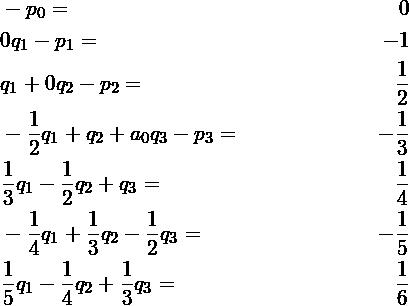 \begin{align*} &-p_0 =& 0\\ &0q_1 - p_1 =& -1\\ &q_1 + 0q_2 -p_2 =& \frac{1}{2}\\ &-\frac{1}{2}q_1 + q_2 + a_0q_3 - p_3 =& -\frac{1}{3}\\ &\frac{1}{3}q_1 - \frac{1}{2} q_2 + q_3 =& \frac{1}{4}\\ &-\frac{1}{4}q_1 + \frac{1}{3} q_2 - \frac{1}{2} q_3 =& -\frac{1}{5}\\ &\frac{1}{5}q_1 - \frac{1}{4} q_2 + \frac{1}{3} q_3 =& \frac{1}{6} \end{align*}